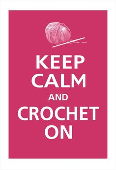 KEEP CALM AND CROCHET ON . . . . Because Hand Made Projects & Having Fun with Crochet and Yarn, Always a Happy Ending !!