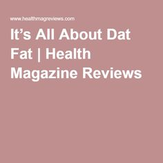 It's All About Dat Fat   Health Magazine Reviews
