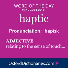 haptic (adjective): Relating to the sense of touch. Word of the Day for 11 August 2015. #WOTD #WordoftheDay #haptic
