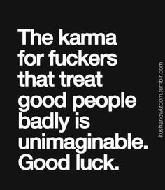 I look forward to the day karma goes full circle. It's inevitable. Good luck!
