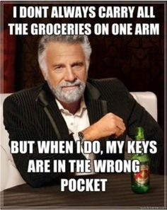 I don't always carry all the groceries  on one arm, but when I do, my keys are in the wrong pocket! OMG YES!