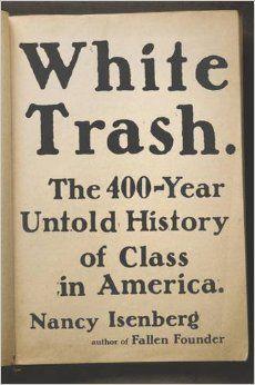 White Trash: The 400-Year Untold History of Class in America: Nancy Isenberg: 9780670785971: Amazon.com: Books