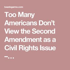 Too Many Americans Don't View the Second Amendment as a Civil Rights Issue –…