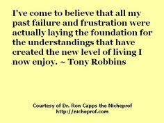 I've come to believe that all my past failure and frustration were actually laying the foundation for the understandings that have created the new level of living I now enjoy. ~ Tony Robbins