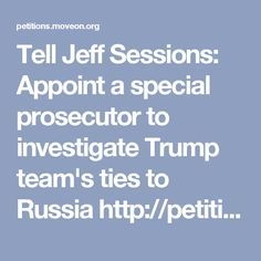 MoveOn Petitions - Tell Jeff Sessions: Appoint a special prosecutor to investigate Trump team& ties to Russia It Matters To Me, Jeff Sessions, Department Of Justice, Investigations, Donald Trump, Russia, Ties, Tie Dye Outfits, Neck Ties