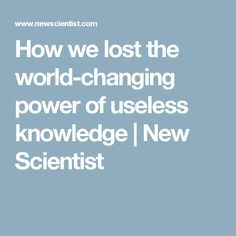 How we lost the world-changing power of useless knowledge | New Scientist