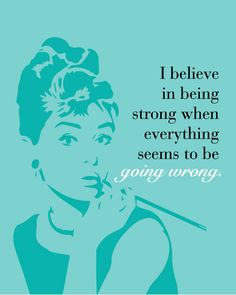 """ I believe in being strong when everything seems to be going wrong ."" - Audrey Hepburn Audrey Hepburn inspirational and insightful quotes, unique custom designs in print, canvas wrap or a laminated p"