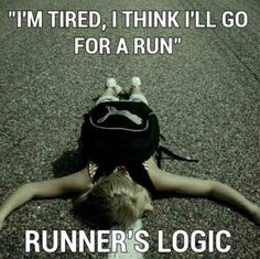 I'm tired, I think I'll go for a run. Runner's logic.
