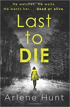 Last to Die: A gripping psychological thriller not for the faint hearted Arlene Hunt 2016