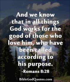 And we know that in all things God works for the good of those who love him, who have been called according to his purpose. -Romans 8:28