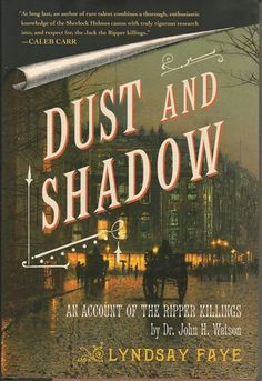 'Dust and Shadow' ~ Lyndsay Faye ~ Sherlock Holmes will continue to skulk around this list, and good luck to anyone trying to stop him. Faye's Dust and Shadow is a prime example of what a Holmes pastiche can do when it's really, really good — solve the Jack the Ripper murders, for instance.