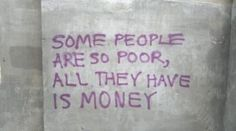 quote society some people are so poor, all they have is money
