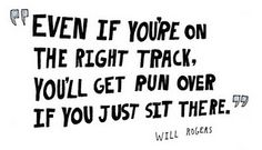 Will Rogers. Even if you're on the right track, you'll get run over if you just sit there.