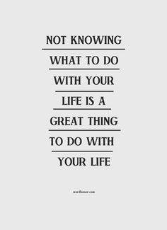 Not knowing what to do with your life is a great thing to do with your life.