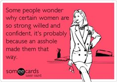 Some people wonder why certain women are so strong willed and confident, it's probably because an asshole made them that way.
