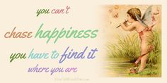 You can't chase happiness. You have to find it where you are.