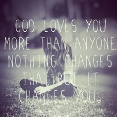 God loves you more than anyone. Nothing changes that but it changes you. #cdff #love #God #christianquotes