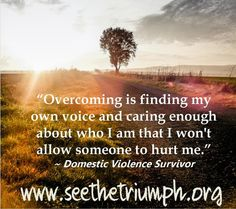 """""""Overcoming is finding my own voice and caring enough about who I am that I won't allow someone to hurt me."""" ~ Domestic violence survivor #seethetriumph"""