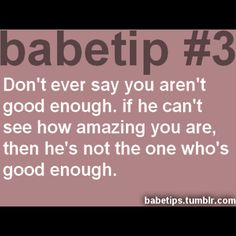 Don't ever say you aren't good enough. If he can't see how amazing you are, then he's not the one who's good enough.