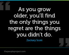 As you grow older, youll find the only things your regret are the things you didnt do. - Zachary Sco http://thepeopleproject.com/share-a-quote.php