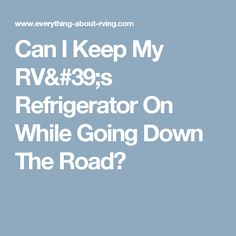 Can I Keep My RV's Refrigerator On While Going Down The Road?
