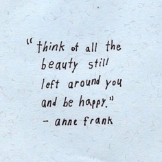 Think of all the beauty around you - Anne Frank