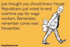 Unbelievable!! If you ever had any doubt that the GOP cares ONLY about the big corporations that fund their campaigns, look no further than their recent vote to END OVERTIME PAY for regular folks.