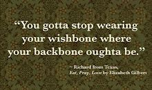 """You gotta stop wearing your wishbone where your backbone oughta be.""  ~ Elizabeth Gilbert (Eat, Pray Love)"