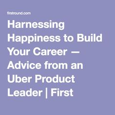Harnessing Happiness to Build Your Career — Advice from an Uber Product Leader | First Round Review