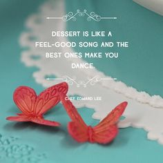 """""""Dessert is like a feel-good song and the best ones make you dance."""" -Chef Edward Lee"""