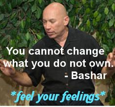You cannot change what you do not own. Bashar  (Feel your feelings.)