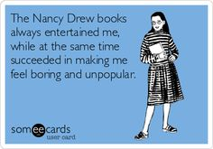 The Nancy Drew books always entertained me, while at the same time succeeded in making me feel boring and unpopular.