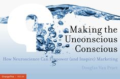 """Making the Unconscious Conscious: How Neuroscience Can Empower (and Inspire) Marketing by Douglas Van Praet  """"If we don't understand our own preferences or the true motivations behind our own behaviors, marketers are wasting billions of dollars each year by asking questions people simply can't know the answer to."""""""