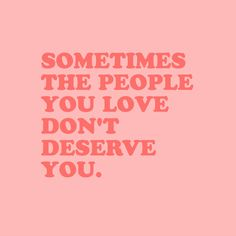 Sometimes the people you love don't deserve you
