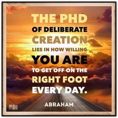 The PhD of Deliberate Creation lies in how willing you are to get off on the RIGHT FOOT every day.   Abraham-Hicks Quotes (AHQ2445)