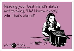 Reading your best friend's status and thinking, 'Ha! I know exactly who that's about!'