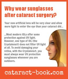 Why wear sunglasses after cataract surgery?    Your new artificial lens will be very clear and allow more light to enter the eye than your cataract did...    ...Most modern I0Ls offer some protection against UV light.  However, one type of I0L (the Crystalens™) does not filter UV light at all.  To avoid damaging your retina, with the Crystalens™, you must always wear UV protection sunglasses whenever you are outdoors. | http://cataract-book.com
