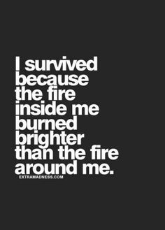 I survived because the fire inside me burned brighter that the fire around me.