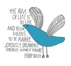 the aim of life is to live and to live means to be aware.  joyously, drunkenly, serenely, divinely aware.