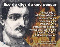 ... Ninguna de las religiones existentes es buena, porque todas en alguna medida, son un instrumento de poder y empujan al ser humano a guerras fraticidas y luchas sangrientas. Giordano Bruno (1548-1600), astrónomo, filósofo y poeta italiano.