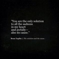 Beau Taplin//The solution and the cause. Poetry Quotes, Sad Quotes, Quotes To Live By, Love Quotes, Inspirational Quotes, Heartbreak Quotes, Breakup Quotes, The Words, Beau Taplin Quotes