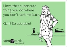 I love that super cute thing you do where you don't text me back. Gah!! So adorable!