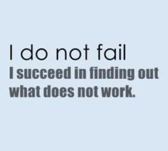 I do not fail...I succeed in finding out what does not work ........................ perspective changes everything.