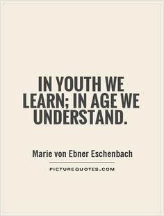 Great inspirational quote. In youth we learn, in age we understand.