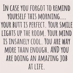 In case you forgot to remind yourself this morning... your butt is perfect. Your smile lights up the room. Your mind is insanely cool. You are way more than enough. And you are doing an amazing job at life