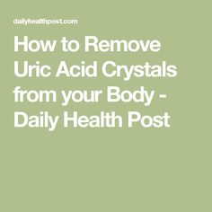 How to Remove Uric Acid Crystals from your Body - Daily Health Post