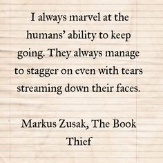 I always marvel at the humans' ability to keep going. They always manage to stagger on even with tears streaming down their faces.  Markus Zusak, The Book Thief