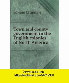 Town and county government in the English colonies of North America Edward Channing ,   ,  , ASIN: B006FMZZH0 , tutorials , pdf , ebook , torrent , downloads , rapidshare , filesonic , hotfile , megaupload , fileserve