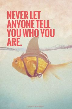 Never let anyone tell you who you are.