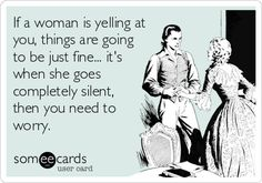 If a woman is yelling at you, things are going to be just fine... it's when she goes completely silent, then you need to worry.